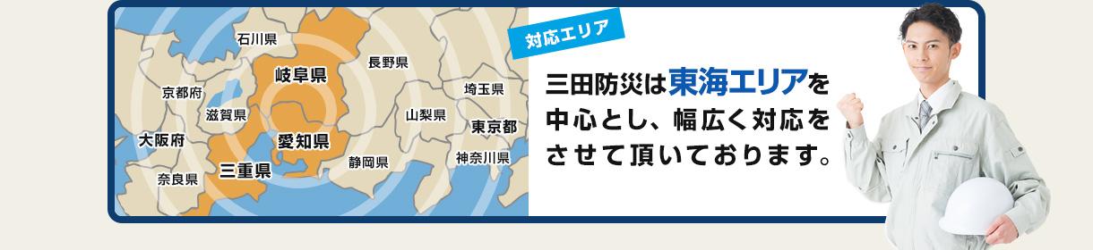 【対応エリア】三田防災は岐阜県、愛知県、三重県の東海三県全域を対応エリアとしております。